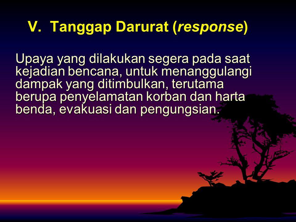 V. Tanggap Darurat (response) Upaya yang dilakukan segera pada saat kejadian bencana, untuk menanggulangi dampak yang ditimbulkan, terutama berupa pen