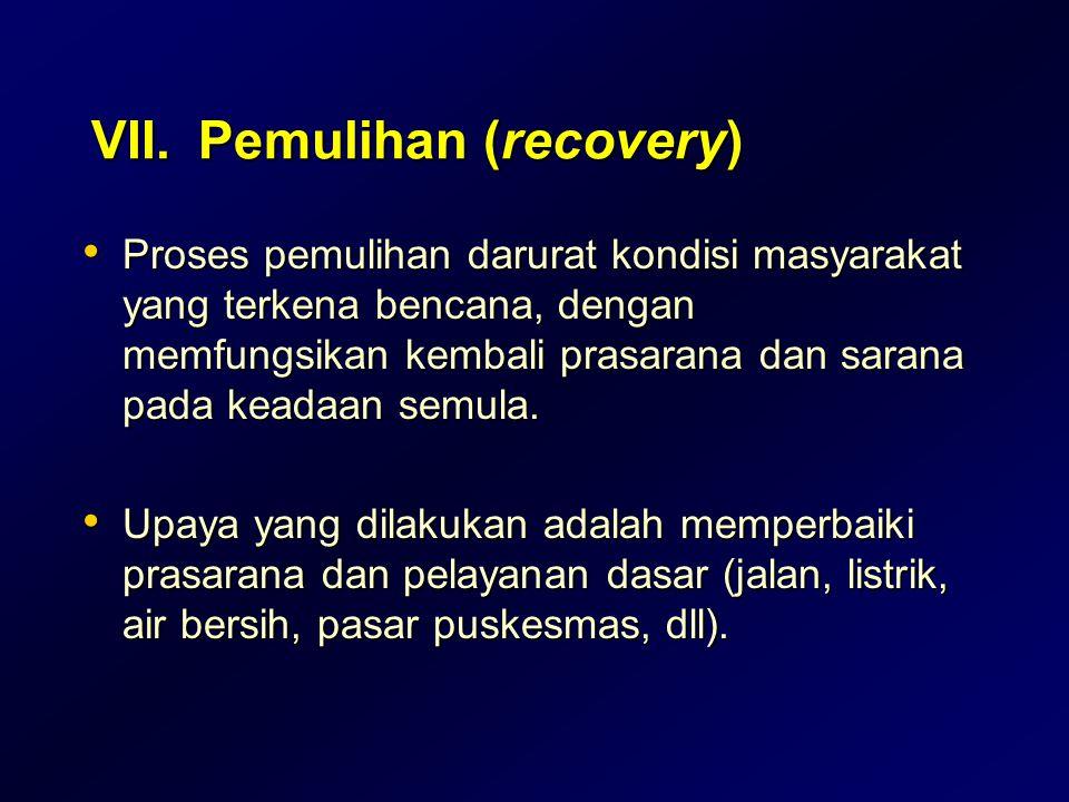 VII.Pemulihan (recovery) Proses pemulihan darurat kondisi masyarakat yang terkena bencana, dengan memfungsikan kembali prasarana dan sarana pada keada