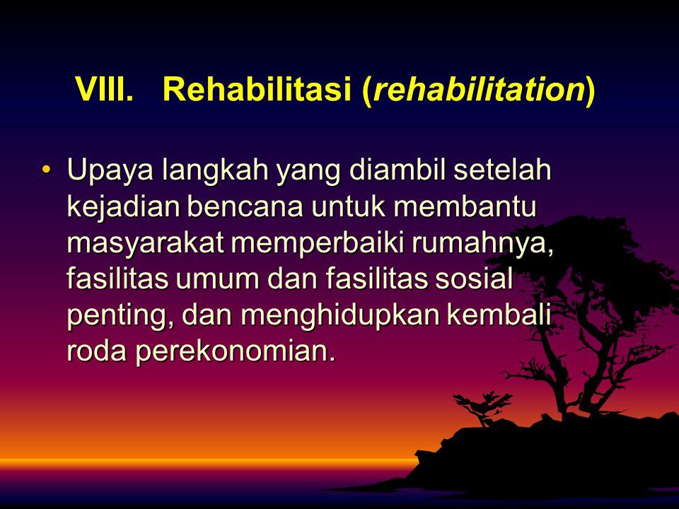 VIII. Rehabilitasi (rehabilitation) Upaya langkah yang diambil setelah kejadian bencana untuk membantu masyarakat memperbaiki rumahnya, fasilitas umum