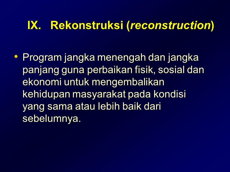 IX.Rekonstruksi (reconstruction) Program jangka menengah dan jangka panjang guna perbaikan fisik, sosial dan ekonomi untuk mengembalikan kehidupan mas