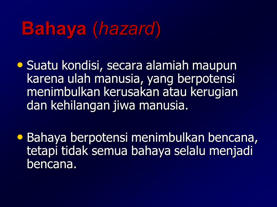 Bahaya (hazard) Suatu kondisi, secara alamiah maupun karena ulah manusia, yang berpotensi menimbulkan kerusakan atau kerugian dan kehilangan jiwa manu