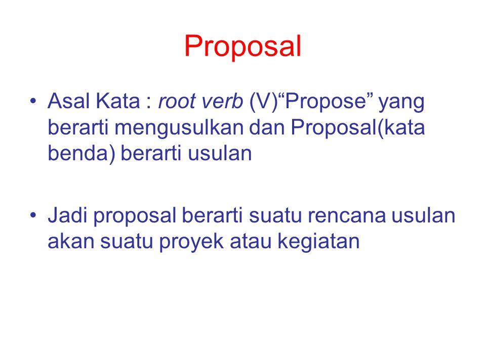 Jenis Proposal Proposal Proyek : Untuk Rencana Proyek (biasanya ada analisa rugi – laba dan kelayakan proyek) Ada mapping kondisi juga Ada Rencana Kerjanya juga Contoh: Proposal Proyek pembenahan sistem pengairan desa tengu abang,proyek penghijauan (pokoke ada kata proyek berarti proposal proyek,^_^) Ditawarkan ke pihak2 untuk dilibatkan dalam pengerjaan proyek Proposal Kegiatan : Untuk rencana kegiatan Tematis Tahapan pengerjaannya mungkin tidak selama proposal proyek Ditawarkan ke pihak2 untuk terlibat dalam kegiatan yang direncanakan Contoh : Proposal Acara Natal, Proposal Bakti anak bersama Syekh Puji