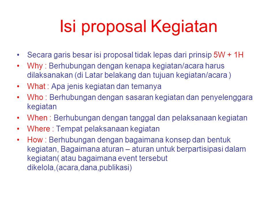 Isi proposal Kegiatan Secara garis besar isi proposal tidak lepas dari prinsip 5W + 1H Why : Berhubungan dengan kenapa kegiatan/acara harus dilaksanak