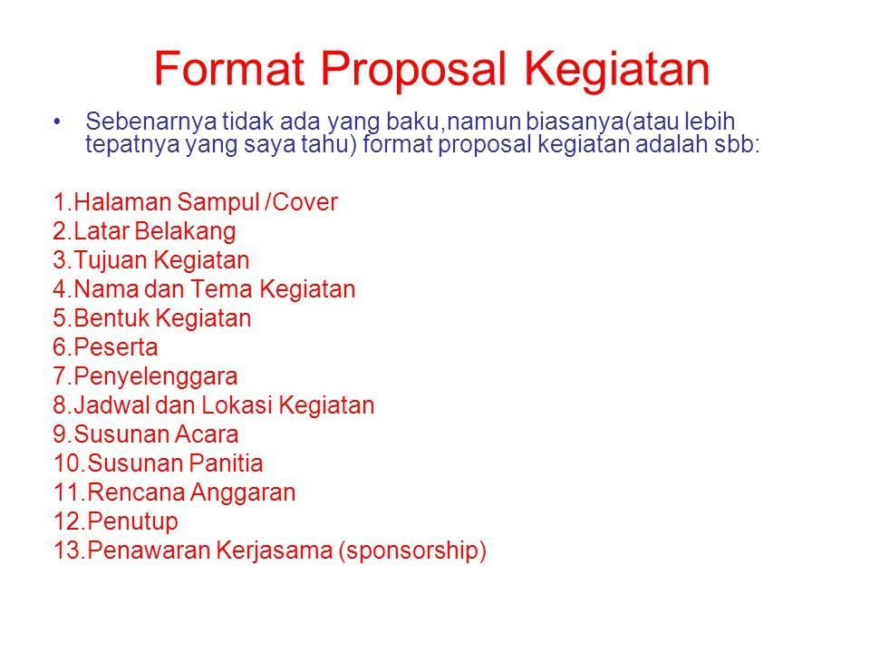 Format Proposal Kegiatan Sebenarnya tidak ada yang baku,namun biasanya(atau lebih tepatnya yang saya tahu) format proposal kegiatan adalah sbb: 1.Hala