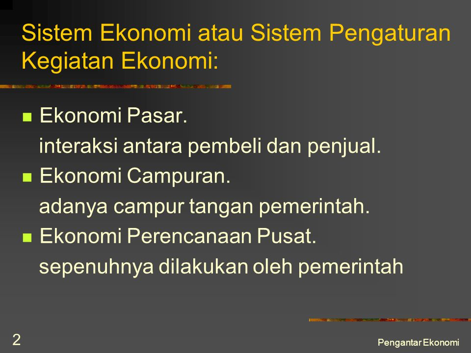 Pengantar Ekonomi 2 Sistem Ekonomi atau Sistem Pengaturan Kegiatan Ekonomi: Ekonomi Pasar. interaksi antara pembeli dan penjual. Ekonomi Campuran. ada