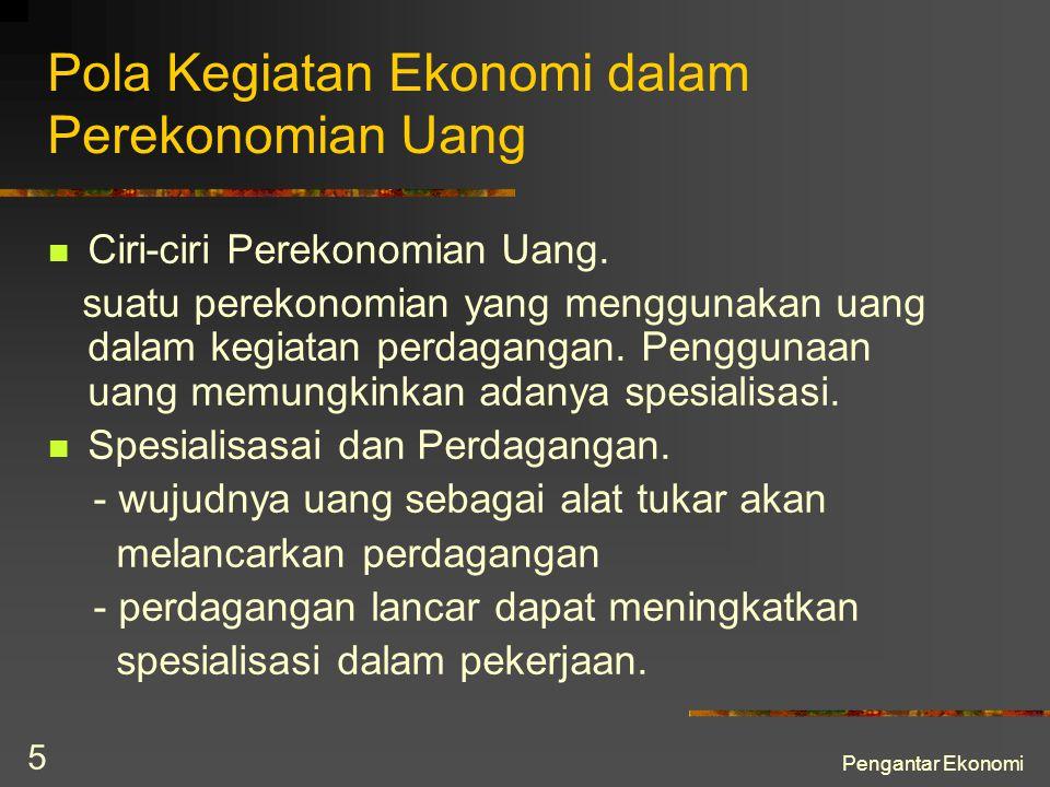 Pengantar Ekonomi 5 Pola Kegiatan Ekonomi dalam Perekonomian Uang Ciri-ciri Perekonomian Uang. suatu perekonomian yang menggunakan uang dalam kegiatan
