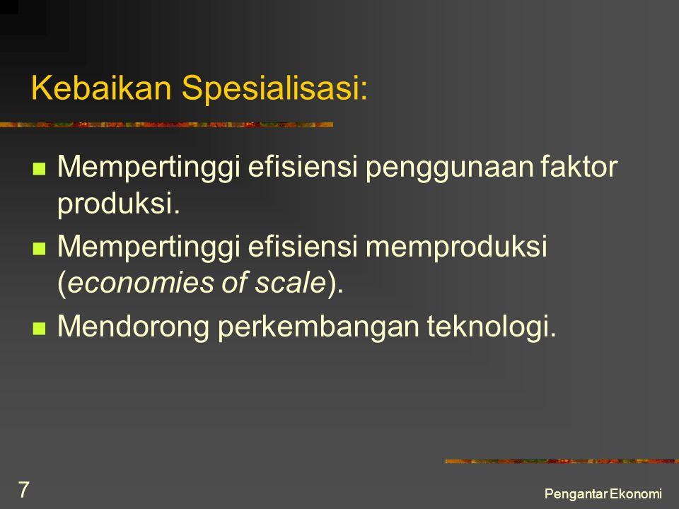Pengantar Ekonomi 7 Kebaikan Spesialisasi: Mempertinggi efisiensi penggunaan faktor produksi. Mempertinggi efisiensi memproduksi (economies of scale).