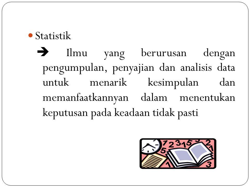 Statistik  Ilmu yang berurusan dengan pengumpulan, penyajian dan analisis data untuk menarik kesimpulan dan memanfaatkannyan dalam menentukan keputus