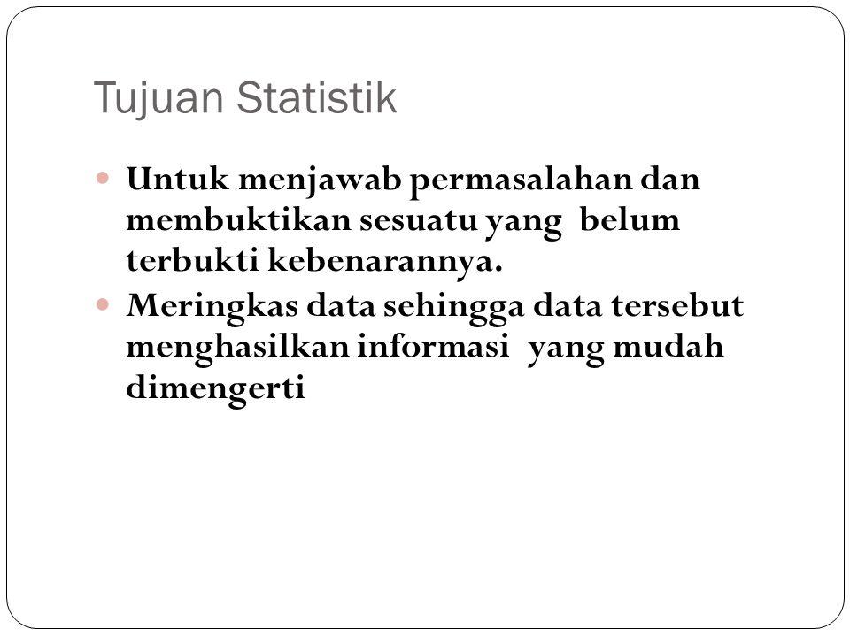 Tujuan Statistik Untuk menjawab permasalahan dan membuktikan sesuatu yang belum terbukti kebenarannya. Meringkas data sehingga data tersebut menghasil