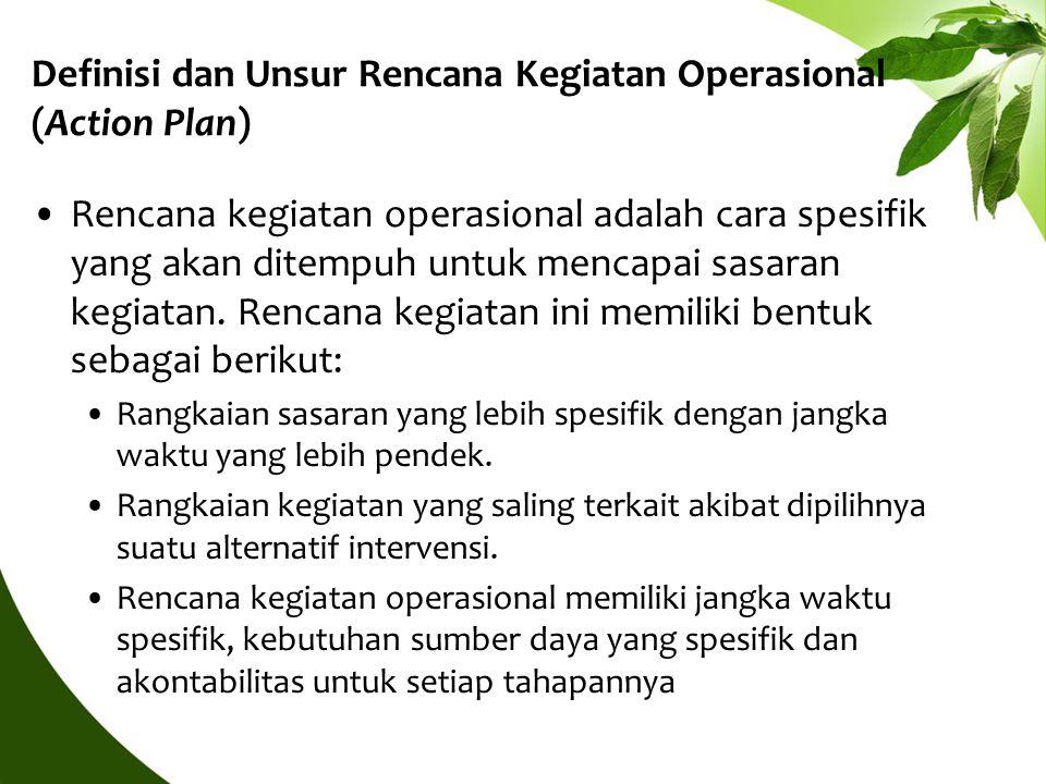 Definisi dan Unsur Rencana Kegiatan Operasional (Action Plan) Rencana kegiatan operasional adalah cara spesifik yang akan ditempuh untuk mencapai sasa