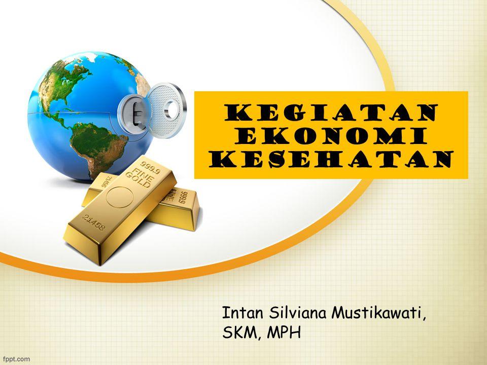 KEGIATAN EKONOMI KESEHATAN Intan Silviana Mustikawati, SKM, MPH