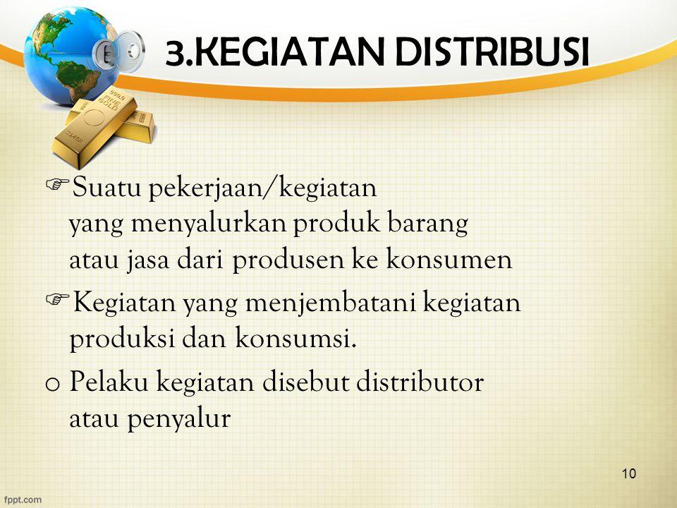 10 3.KEGIATAN DISTRIBUSI  Suatu pekerjaan/kegiatan yang menyalurkan produk barang atau jasa dari produsen ke konsumen  Kegiatan yang menjembatani kegiatan produksi dan konsumsi.