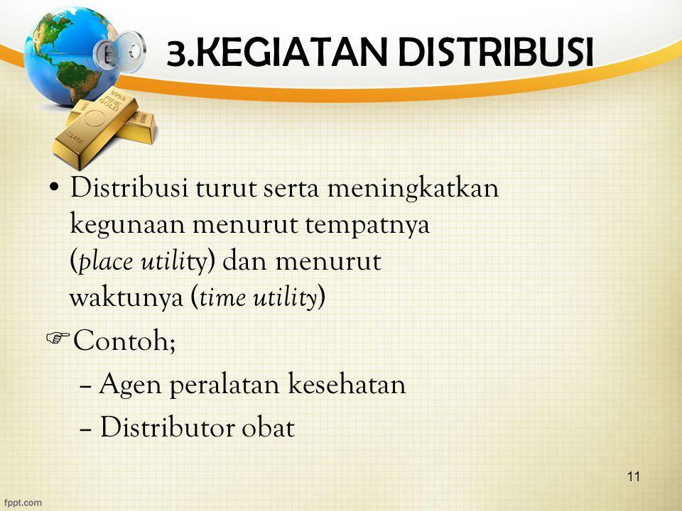11 3.KEGIATAN DISTRIBUSI Distribusi turut serta meningkatkan kegunaan menurut tempatnya ( place utili ty) dan menurut waktunya ( time utility )  Contoh; –Agen peralatan kesehatan –Distributor obat