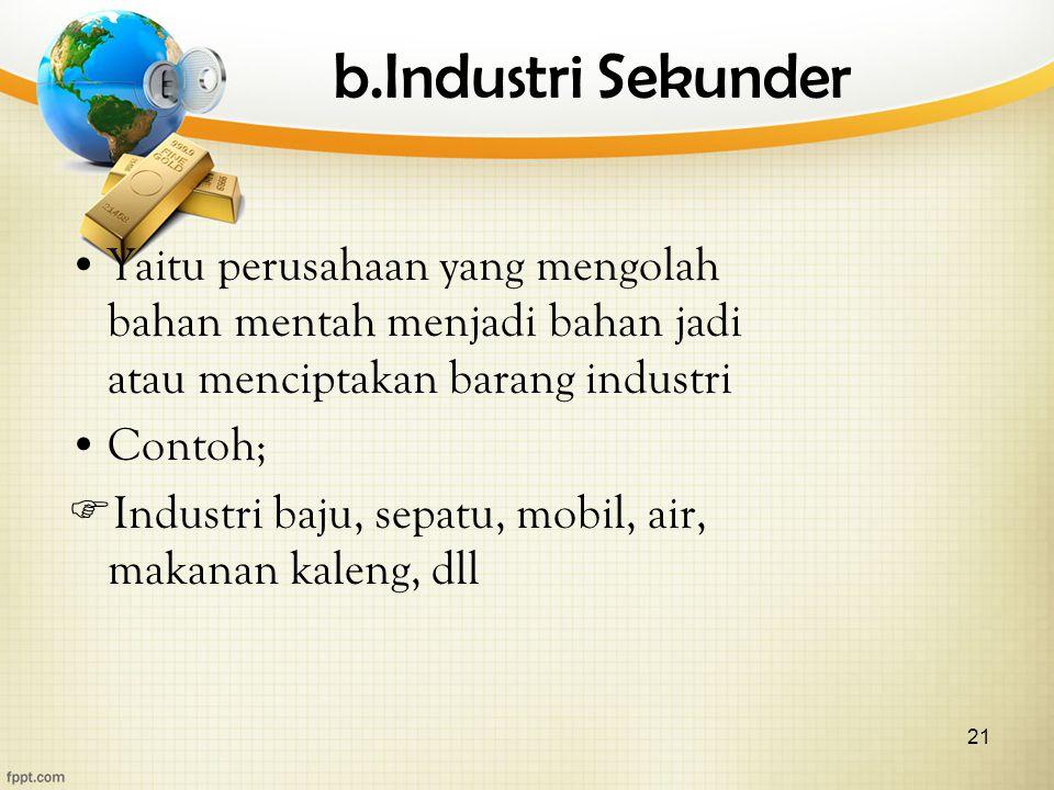 21 b.Industri Sekunder Yaitu perusahaan yang mengolah bahan mentah menjadi bahan jadi atau menciptakan barang industri Contoh;  Industri baju, sepatu, mobil, air, makanan kaleng, dll