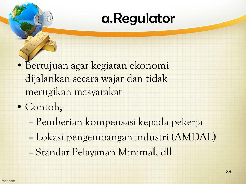 28 a.Regulator Bertujuan agar kegiatan ekonomi dijalankan secara wajar dan tidak merugikan masyarakat Contoh; –Pemberian kompensasi kepada pekerja –Lo