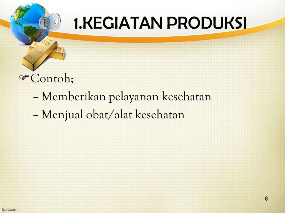 6 1.KEGIATAN PRODUKSI  Contoh; –Memberikan pelayanan kesehatan –Menjual obat/alat kesehatan