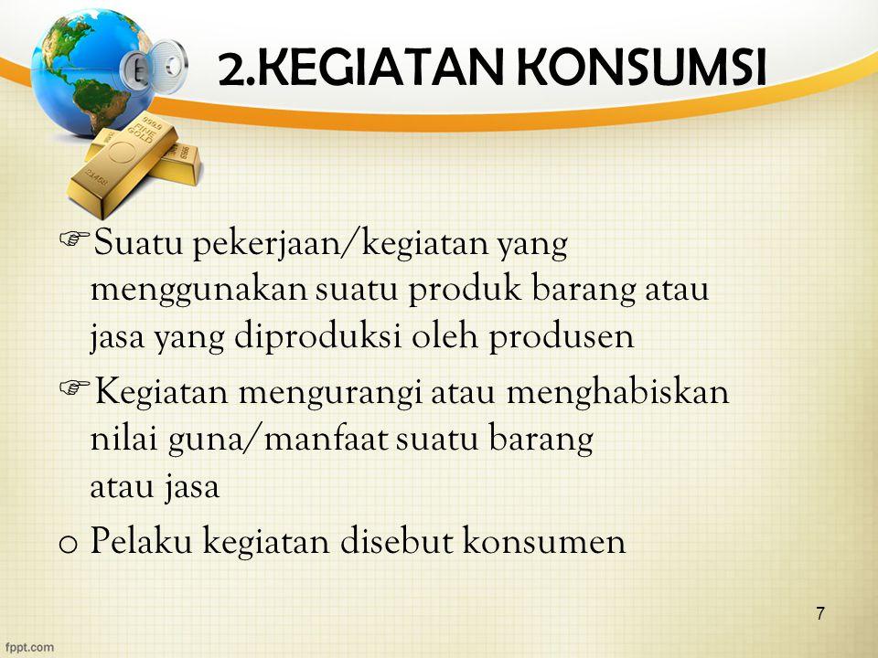 7 2.KEGIATAN KONSUMSI  Suatu pekerjaan/kegiatan yang menggunakan suatu produk barang atau jasa yang diproduksi oleh produsen  Kegiatan mengurangi atau menghabiskan nilai guna/manfaat suatu barang atau jasa o Pelaku kegiatan disebut konsumen