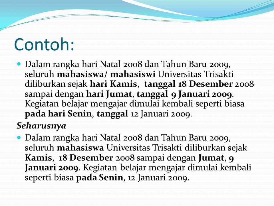 Contoh: Dalam rangka hari Natal 2008 dan Tahun Baru 2009, seluruh mahasiswa/ mahasiswi Universitas Trisakti diliburkan sejak hari Kamis, tanggal 18 De