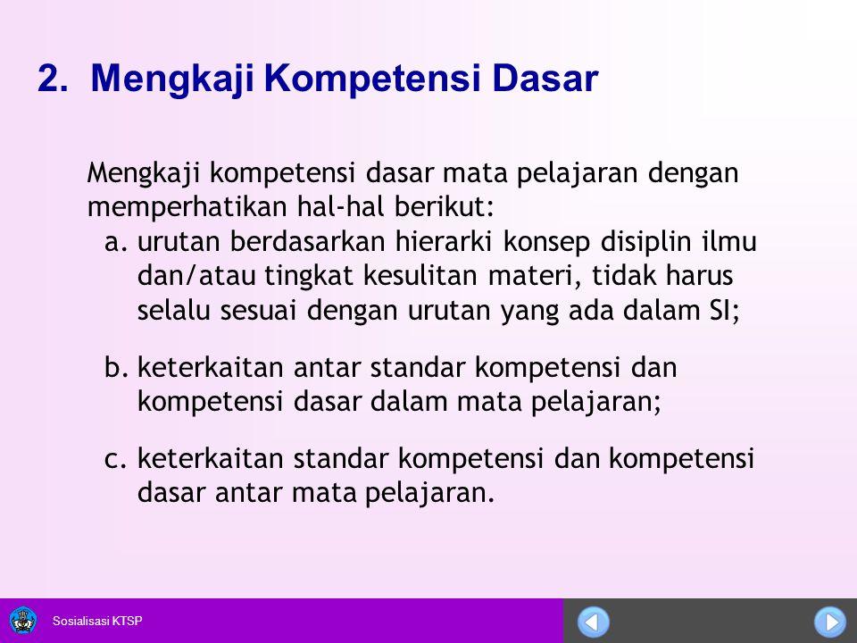 Sosialisasi KTSP 2. Mengkaji Kompetensi Dasar Mengkaji kompetensi dasar mata pelajaran dengan memperhatikan hal-hal berikut: a.urutan berdasarkan hier