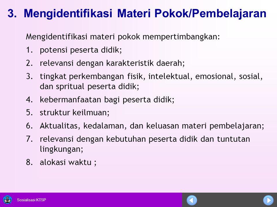 Sosialisasi KTSP 3. Mengidentifikasi Materi Pokok/Pembelajaran Mengidentifikasi materi pokok mempertimbangkan: 1.potensi peserta didik; 2.relevansi de
