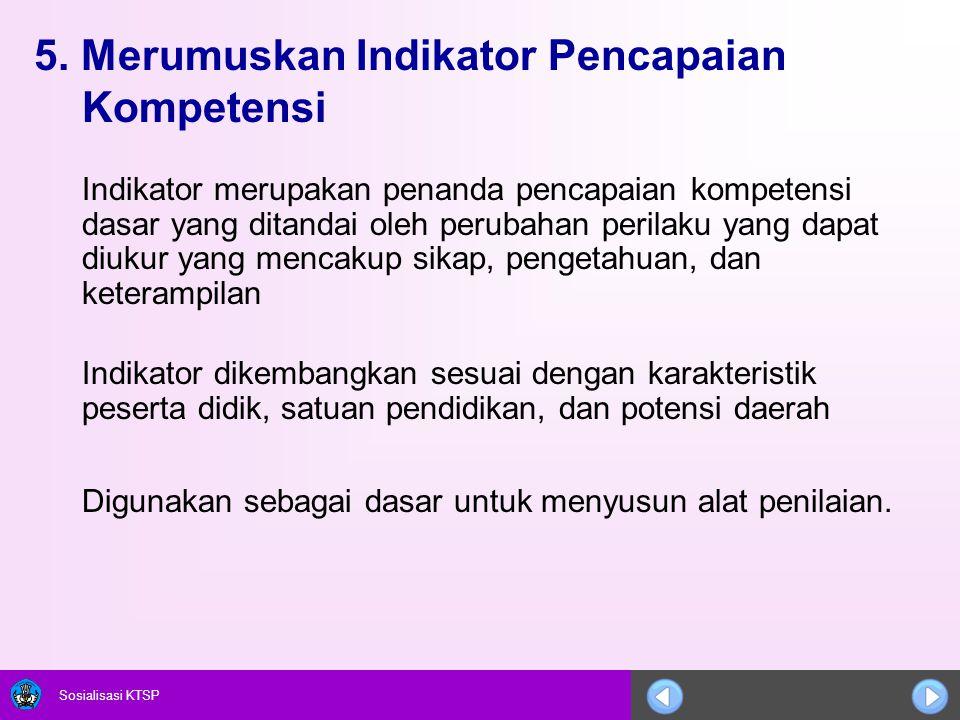 Sosialisasi KTSP 5. Merumuskan Indikator Pencapaian Kompetensi Indikator merupakan penanda pencapaian kompetensi dasar yang ditandai oleh perubahan pe