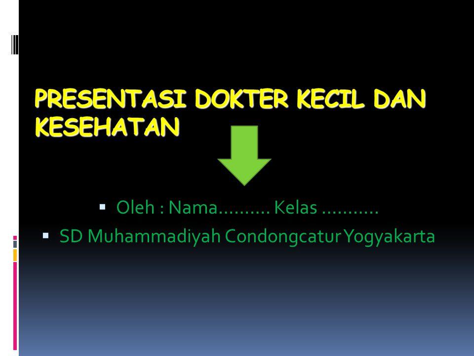 PRESENTASI DOKTER KECIL DAN KESEHATAN  Oleh : Nama………. Kelas ………..  SD Muhammadiyah Condongcatur Yogyakarta
