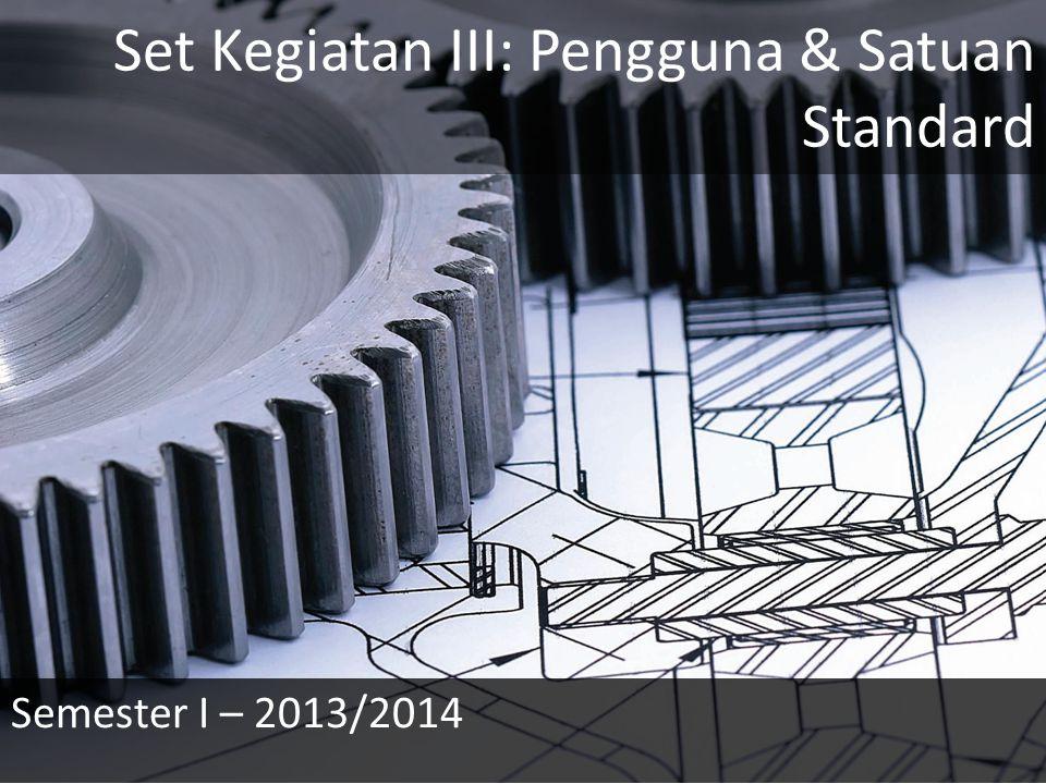 Set Kegiatan III: Pengguna & Satuan Standard Semester I – 2013/2014
