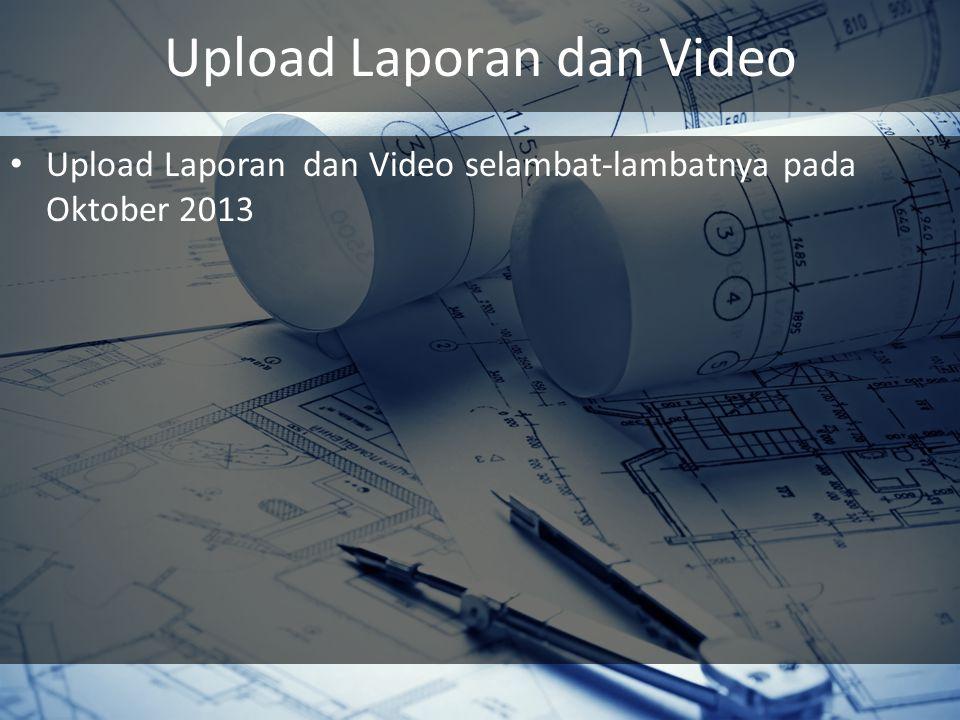 Upload Laporan dan Video Upload Laporan dan Video selambat-lambatnya pada Oktober 2013