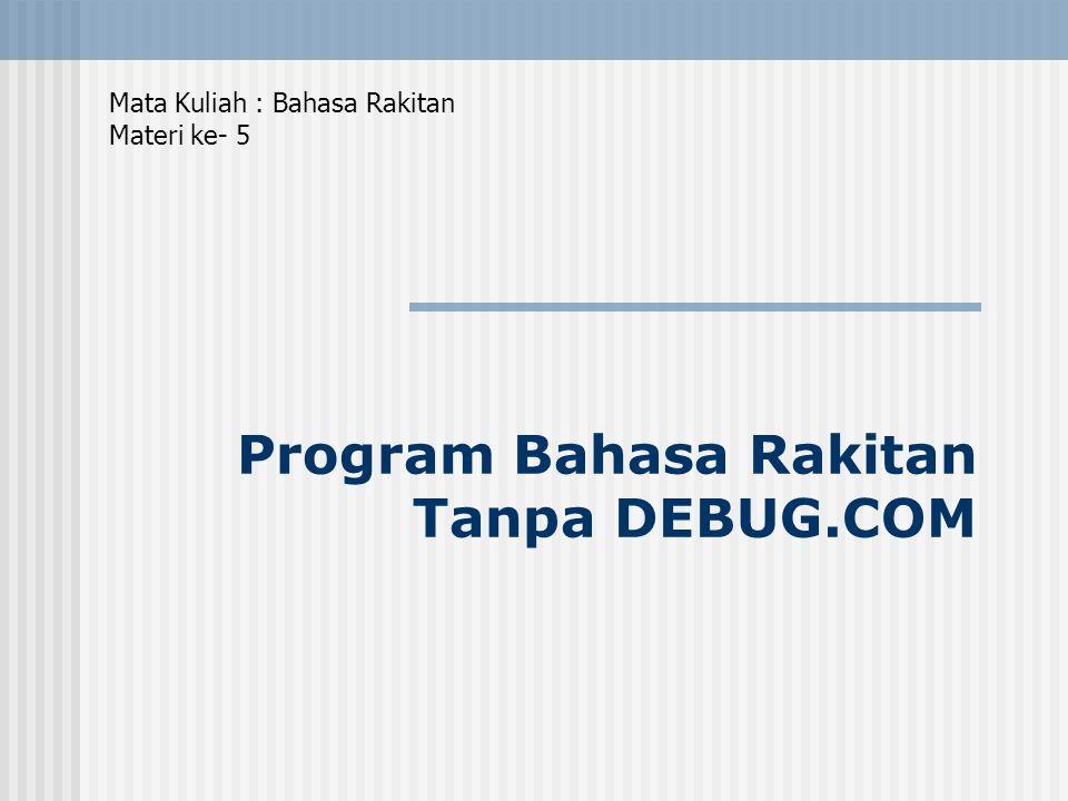 Program Bahasa Rakitan Tanpa DEBUG.COM Mata Kuliah : Bahasa Rakitan Materi ke- 5