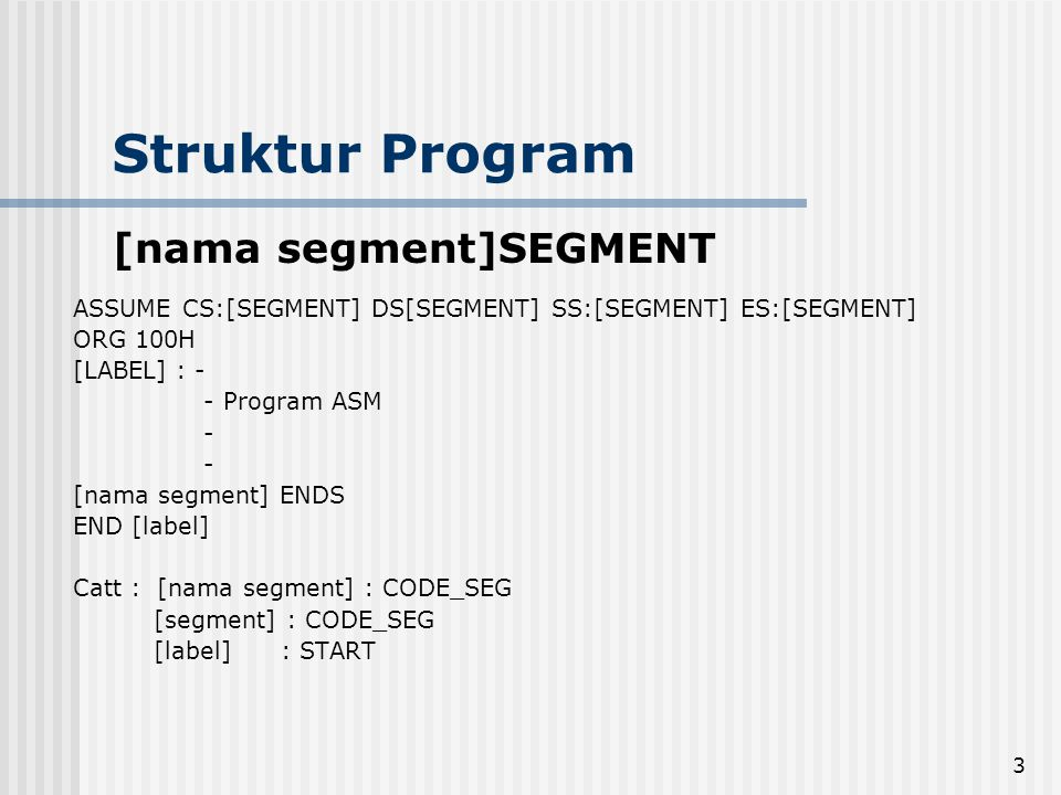 3 Struktur Program [nama segment]SEGMENT ASSUME CS:[SEGMENT] DS[SEGMENT] SS:[SEGMENT] ES:[SEGMENT] ORG 100H [LABEL] : - - Program ASM - [nama segment]