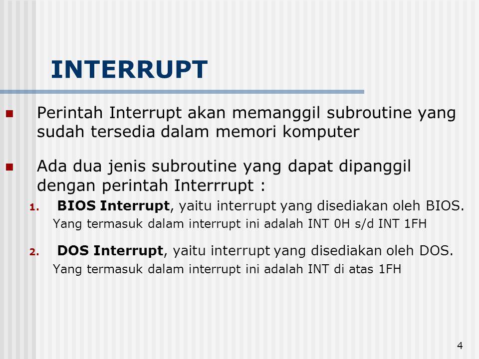 4 INTERRUPT Perintah Interrupt akan memanggil subroutine yang sudah tersedia dalam memori komputer Ada dua jenis subroutine yang dapat dipanggil dengan perintah Interrrupt : 1.