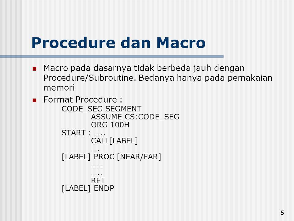 5 Procedure dan Macro Macro pada dasarnya tidak berbeda jauh dengan Procedure/Subroutine. Bedanya hanya pada pemakaian memori Format Procedure : CODE_
