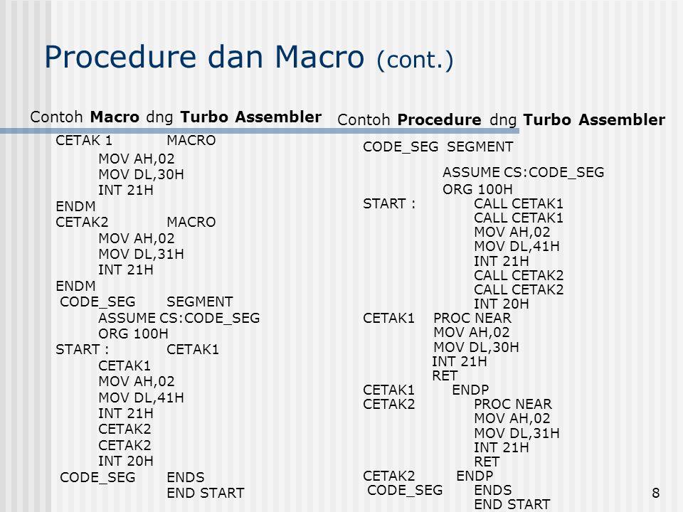 8 Procedure dan Macro (cont.) Contoh Macro dng Turbo Assembler CETAK 1MACRO MOV AH,02 MOV DL,30H INT 21H ENDM CETAK2MACRO MOV AH,02 MOV DL,31H INT 21H ENDM CODE_SEGSEGMENT ASSUME CS:CODE_SEG ORG 100H START :CETAK1 CETAK1 MOV AH,02 MOV DL,41H INT 21H CETAK2 INT 20H CODE_SEGENDS END START Contoh Procedure dng Turbo Assembler CODE_SEG SEGMENT ASSUME CS:CODE_SEG ORG 100H START :CALL CETAK1 CALL CETAK1 MOV AH,02 MOV DL,41H INT 21H CALL CETAK2 INT 20H CETAK1 PROC NEAR MOV AH,02 MOV DL,30H INT 21H RET CETAK1 ENDP CETAK2PROC NEAR MOV AH,02 MOV DL,31H INT 21H RET CETAK2 ENDP CODE_SEGENDS END START