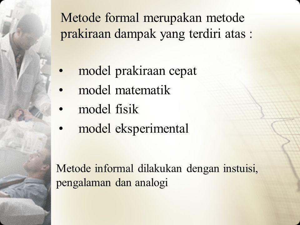 Metode formal merupakan metode prakiraan dampak yang terdiri atas : model prakiraan cepat model matematik model fisik model eksperimental Metode infor