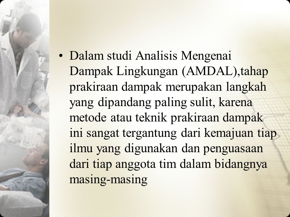 Dalam studi Analisis Mengenai Dampak Lingkungan (AMDAL),tahap prakiraan dampak merupakan langkah yang dipandang paling sulit, karena metode atau tekni