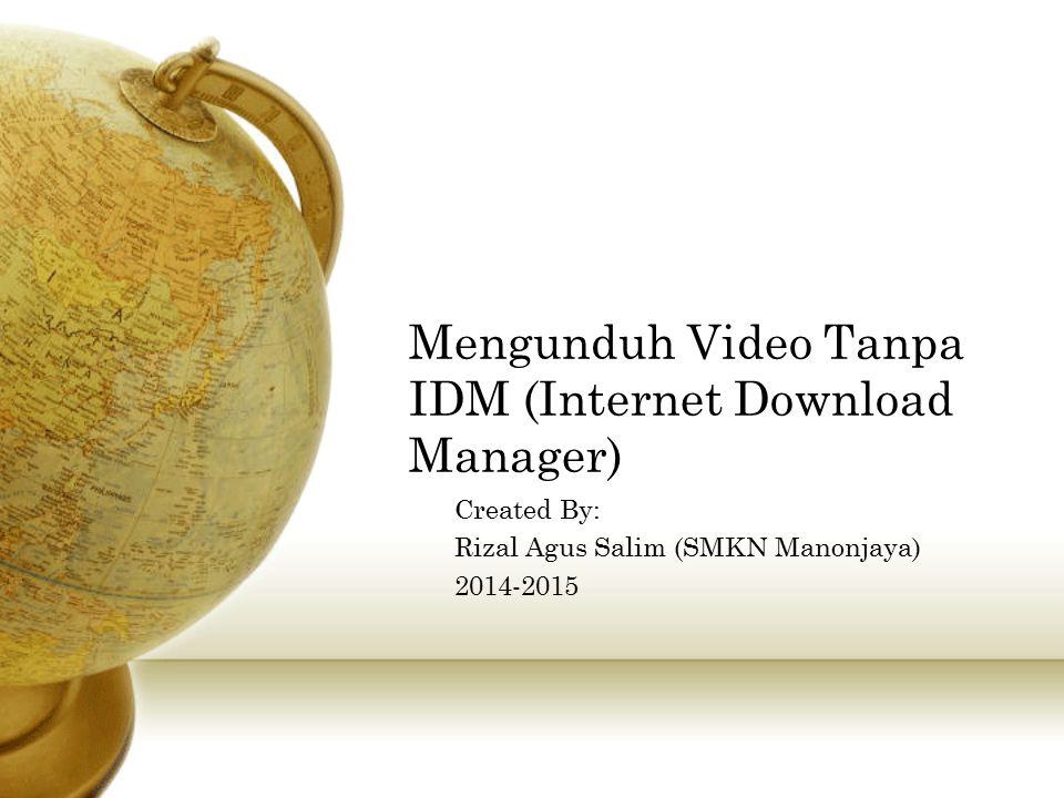 Mengunduh Video Tanpa IDM (Internet Download Manager) Created By: Rizal Agus Salim (SMKN Manonjaya) 2014-2015