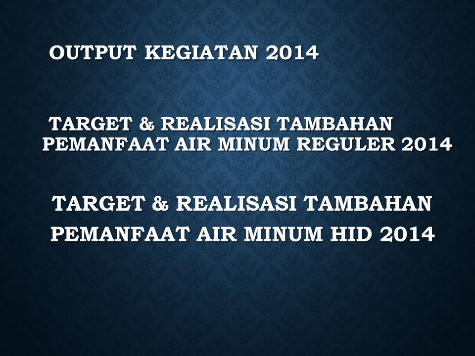 TARGET & REALISASI TAMBAHAN PEMANFAAT AIR MINUM REGULER 2014 TARGET & REALISASI TAMBAHAN PEMANFAAT AIR MINUM REGULER 2014 TARGET & REALISASI TAMBAHAN PEMANFAAT AIR MINUM HID 2014 TARGET & REALISASI TAMBAHAN PEMANFAAT AIR MINUM HID 2014 OUTPUT KEGIATAN 2014 OUTPUT KEGIATAN 2014