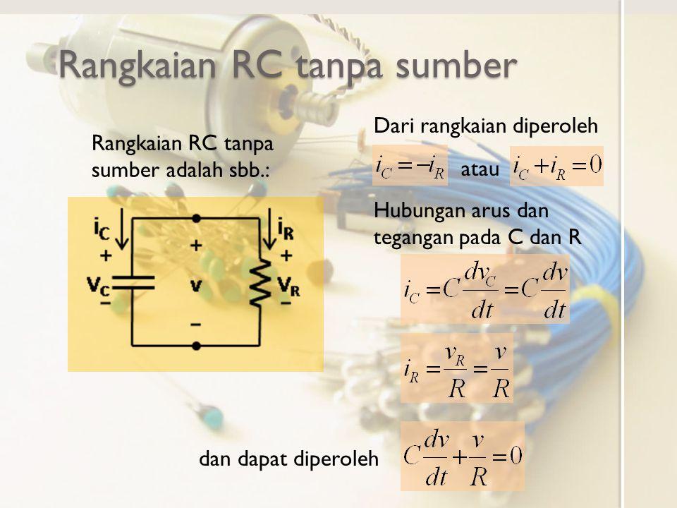 Rangkaian RC tanpa sumber Telah diperoleh sebelumnya sehingga Solusi persamaan tegangan Pada keadaan mapan t=∞, muatan kapasitor kosong maka sehingga diperoleh