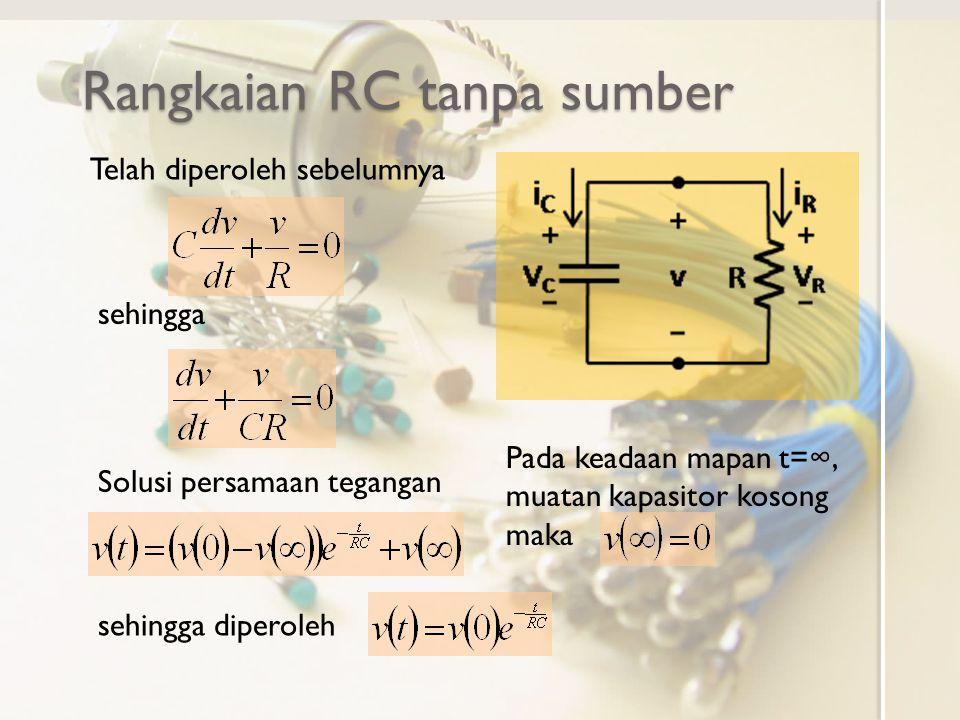 Rangkaian RC tanpa sumber Telah diperoleh sebelumnya sehingga Solusi persamaan tegangan Pada keadaan mapan t=∞, muatan kapasitor kosong maka sehingga
