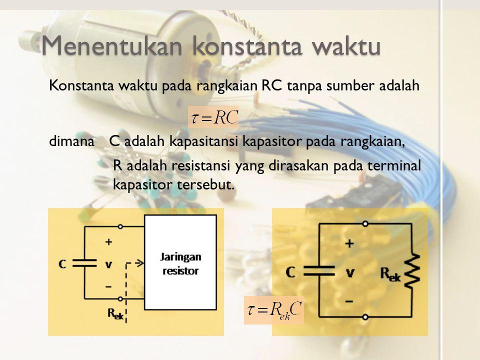 Menentukan konstanta waktu Konstanta waktu pada rangkaian RC tanpa sumber adalah dimanaC adalah kapasitansi kapasitor pada rangkaian, R adalah resista