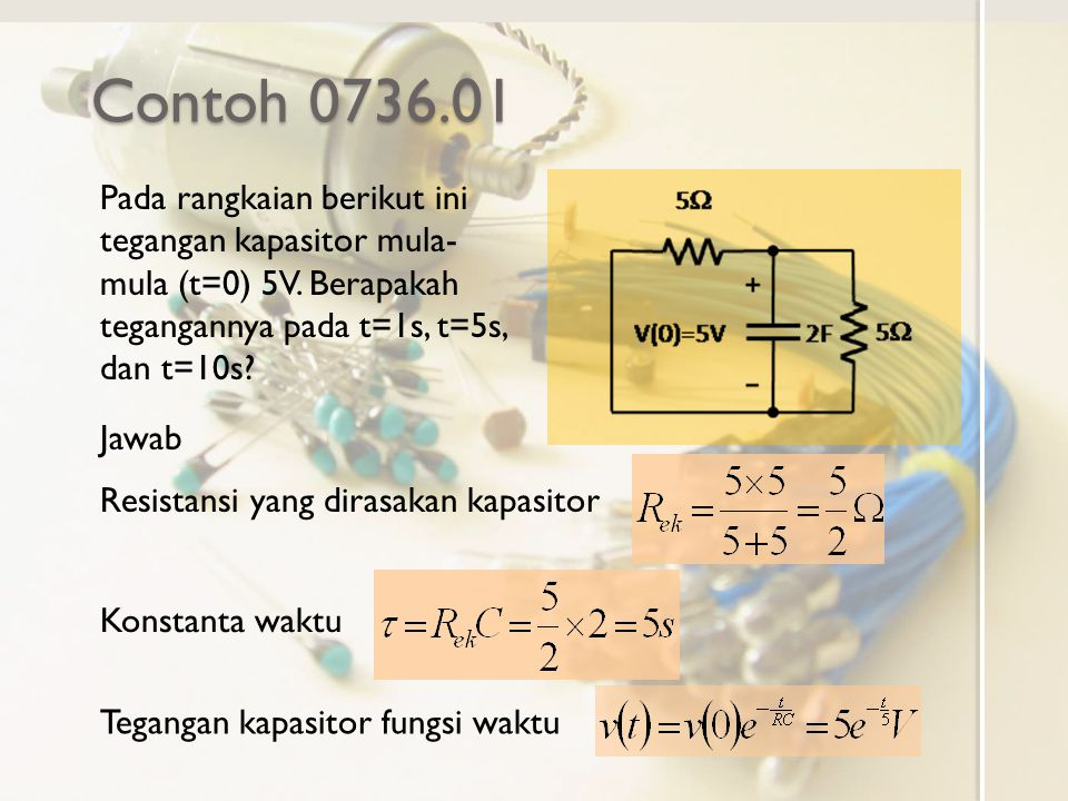Contoh 0736.01 Pada rangkaian berikut ini tegangan kapasitor mula- mula (t=0) 5V. Berapakah tegangannya pada t=1s, t=5s, dan t=10s? Jawab Resistansi y