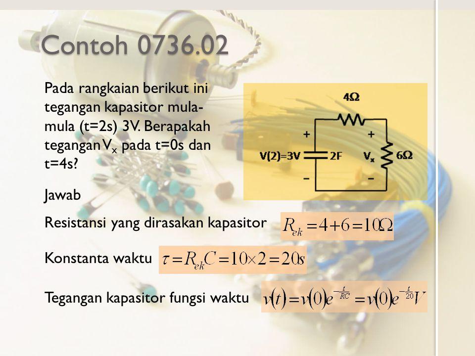 Contoh 0736.02 Pada rangkaian berikut ini tegangan kapasitor mula- mula (t=2s) 3V. Berapakah tegangan V x pada t=0s dan t=4s? Jawab Resistansi yang di