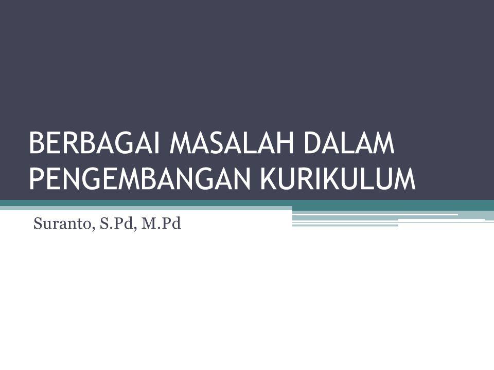 BERBAGAI MASALAH DALAM PENGEMBANGAN KURIKULUM Suranto, S.Pd, M.Pd