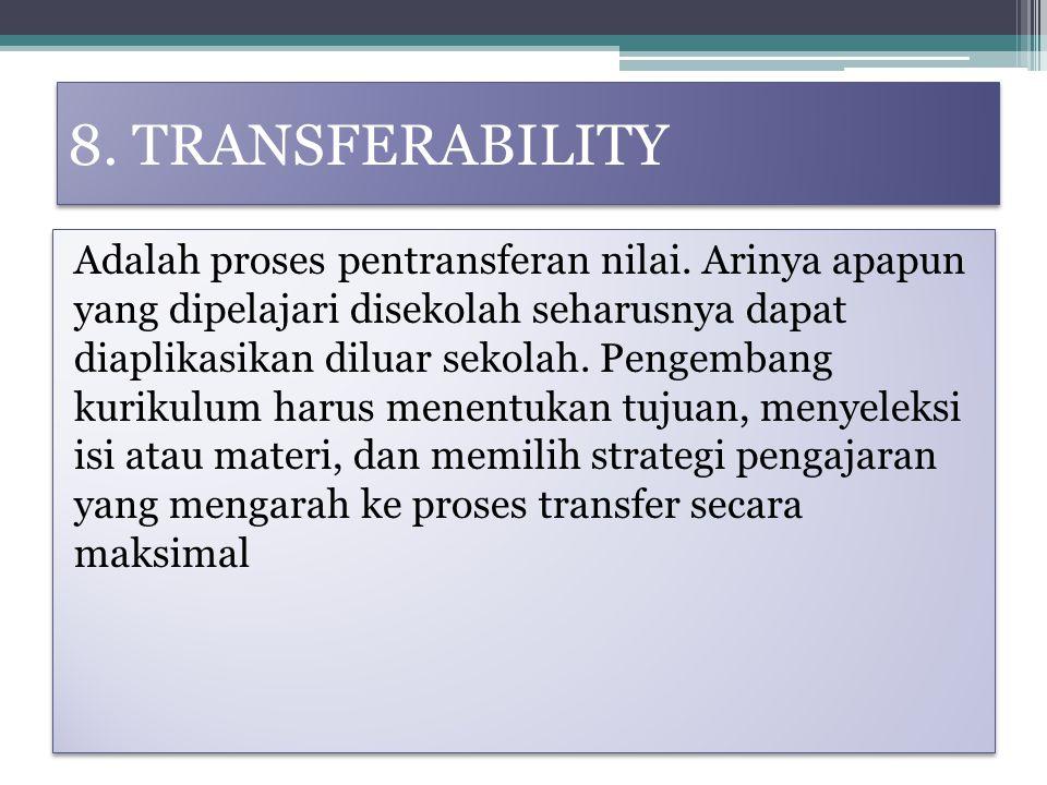 8. TRANSFERABILITY Adalah proses pentransferan nilai. Arinya apapun yang dipelajari disekolah seharusnya dapat diaplikasikan diluar sekolah. Pengemban