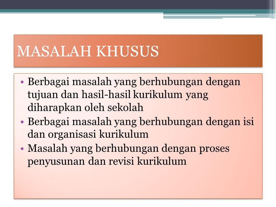 MASALAH KHUSUS Berbagai masalah yang berhubungan dengan tujuan dan hasil-hasil kurikulum yang diharapkan oleh sekolah Berbagai masalah yang berhubunga