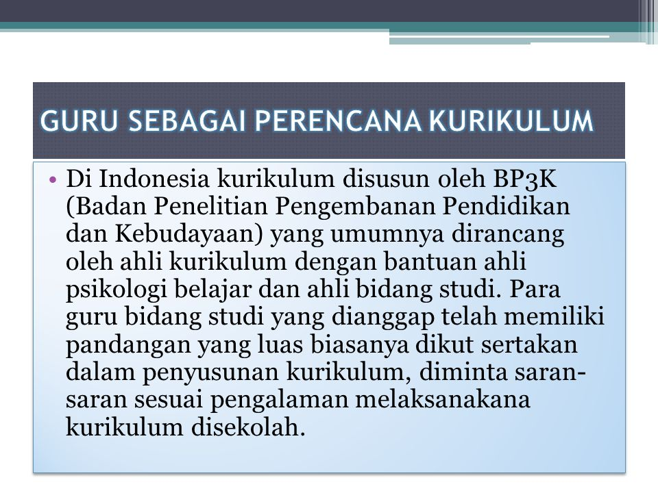 Di Indonesia kurikulum disusun oleh BP3K (Badan Penelitian Pengembanan Pendidikan dan Kebudayaan) yang umumnya dirancang oleh ahli kurikulum dengan ba