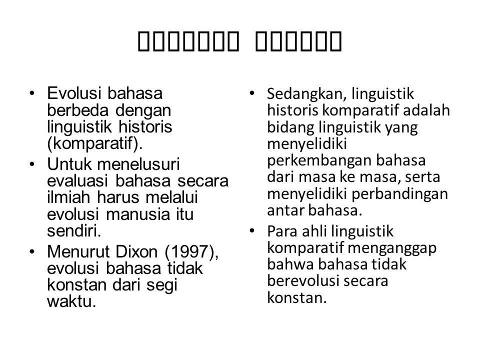 Evolusi Bahasa Evolusi bahasa berbeda dengan linguistik historis (komparatif). Untuk menelusuri evaluasi bahasa secara ilmiah harus melalui evolusi ma