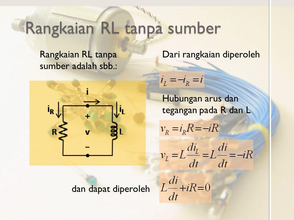Rangkaian RL tanpa sumber Rangkaian RL tanpa sumber adalah sbb.: Dari rangkaian diperoleh Hubungan arus dan tegangan pada R dan L dan dapat diperoleh