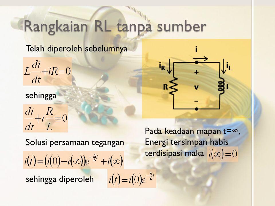 Rangkaian RL tanpa sumber Telah diperoleh sebelumnya sehingga Solusi persamaan tegangan Pada keadaan mapan t=∞, Energi tersimpan habis terdisipasi maka sehingga diperoleh