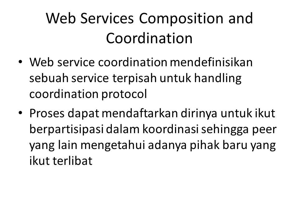Web Services Composition and Coordination Web service coordination mendefinisikan sebuah service terpisah untuk handling coordination protocol Proses
